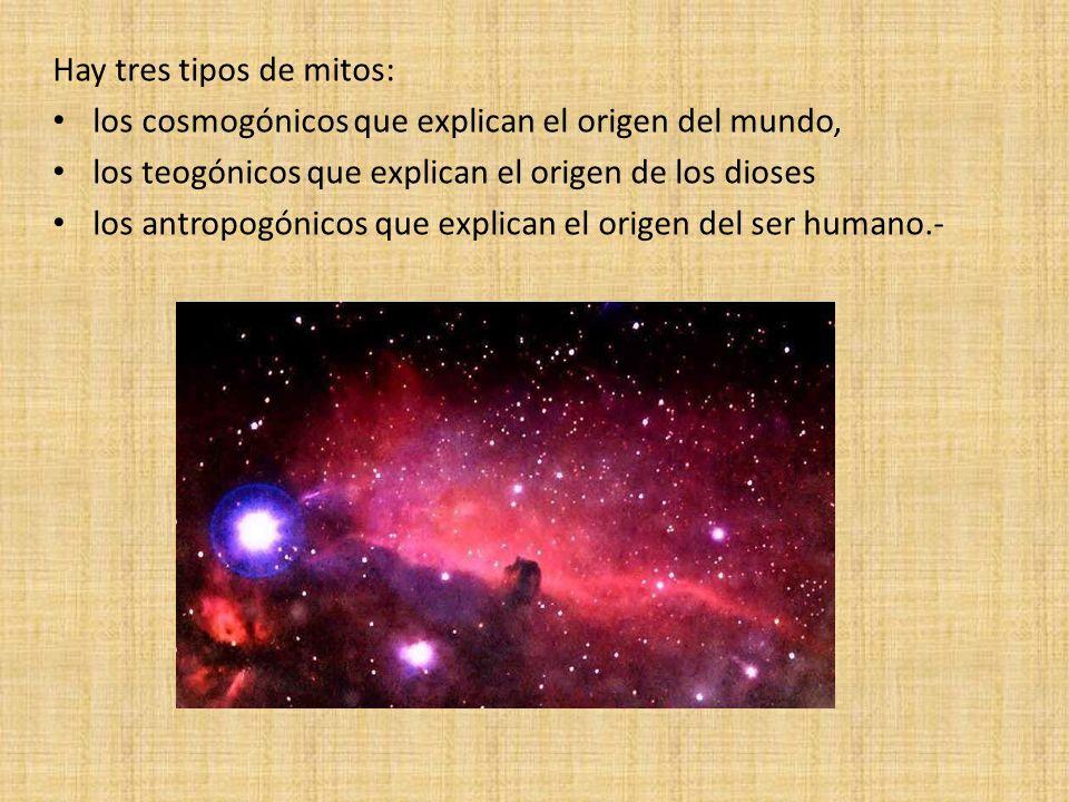 Hay tres tipos de mitos: los cosmogónicos que explican el origen del mundo, los teogónicos que explican el origen de los dioses los antropogónicos que