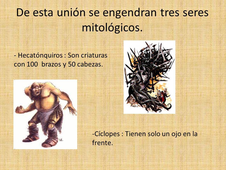 De esta unión se engendran tres seres mitológicos. - Hecatónquiros : Son criaturas con 100 brazos y 50 cabezas. -Cíclopes : Tienen solo un ojo en la f