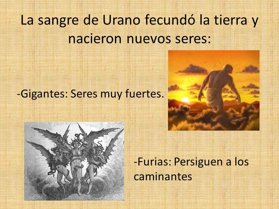 La sangre de Urano fecundó la tierra y nacieron nuevos seres: -Gigantes: Seres muy fuertes. -Furias: Persiguen a los caminantes