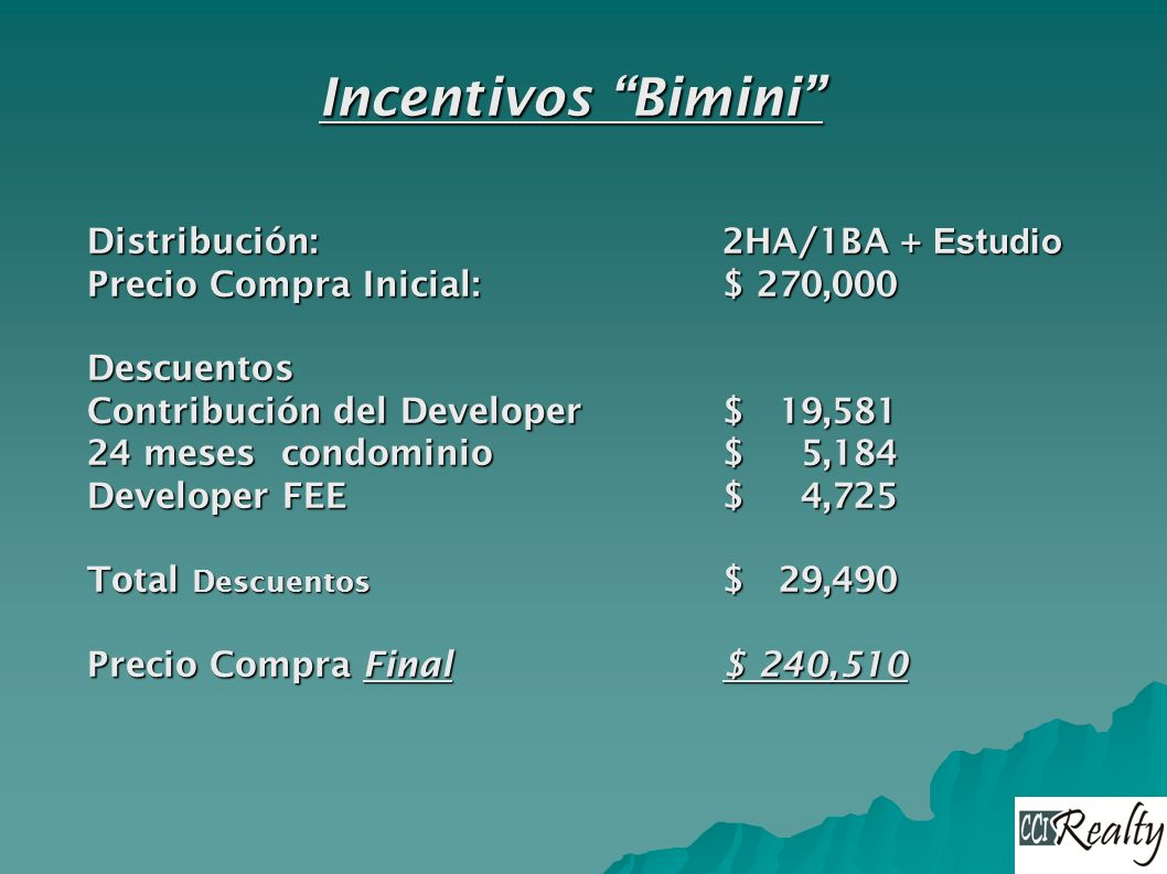 Incentivos Bimini Distribución:2HA/1BA + Estudio Precio Compra Inicial:$ 270,000 Descuentos Contribución del Developer $ 19,581 24 meses condominio $ 5,184 Developer FEE$ 4,725 Total Descuentos $ 29,490 Precio Compra Final $ 240,510