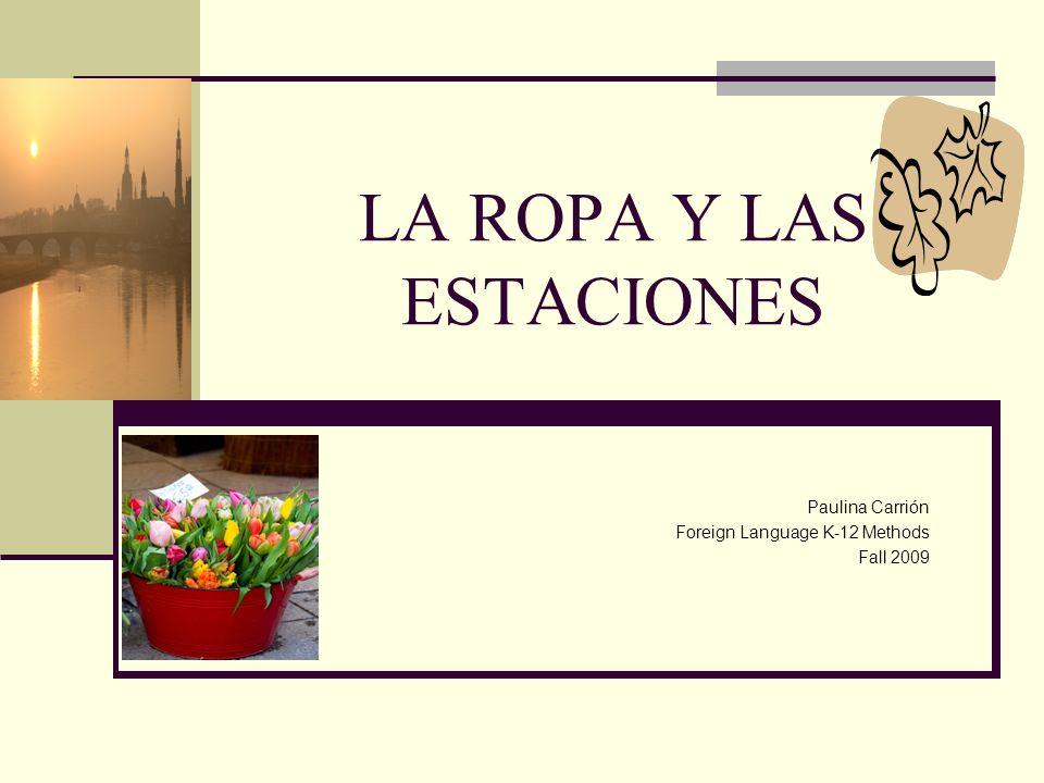 LA ROPA Y LAS ESTACIONES Paulina Carrión Foreign Language K-12 Methods Fall 2009