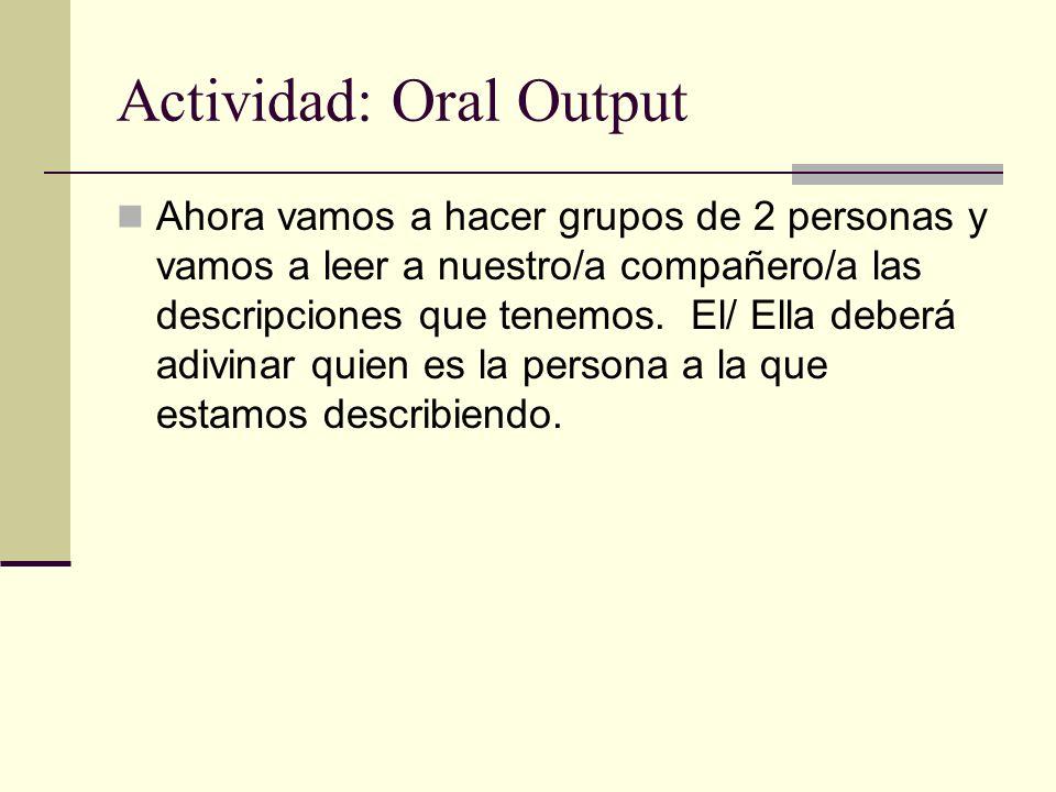 Actividad: Oral Output Ahora vamos a hacer grupos de 2 personas y vamos a leer a nuestro/a compañero/a las descripciones que tenemos. El/ Ella deberá