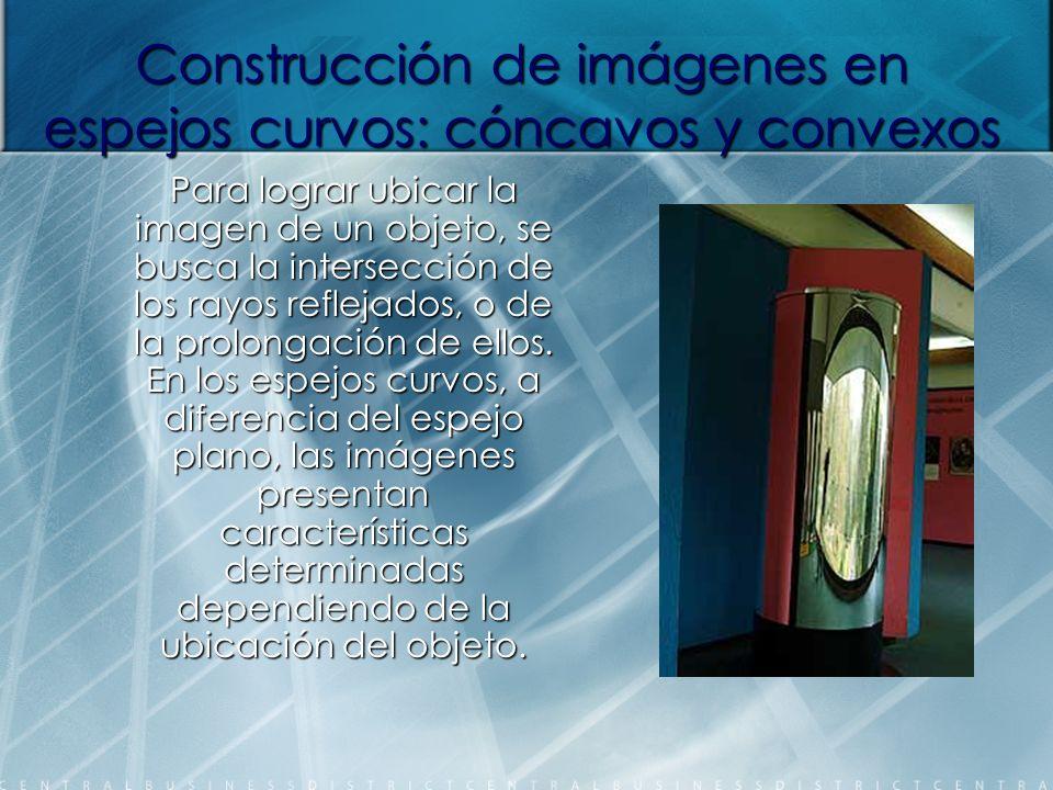 Construcción de imágenes en espejos curvos: cóncavos y convexos Para lograr ubicar la imagen de un objeto, se busca la intersección de los rayos refle
