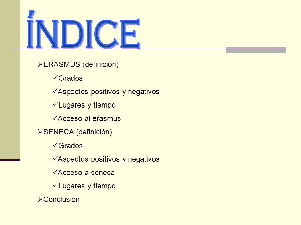ERASMUS (definición) Grados Aspectos positivos y negativos Lugares y tiempo Acceso al erasmus SENECA (definición) Grados Aspectos positivos y negativo
