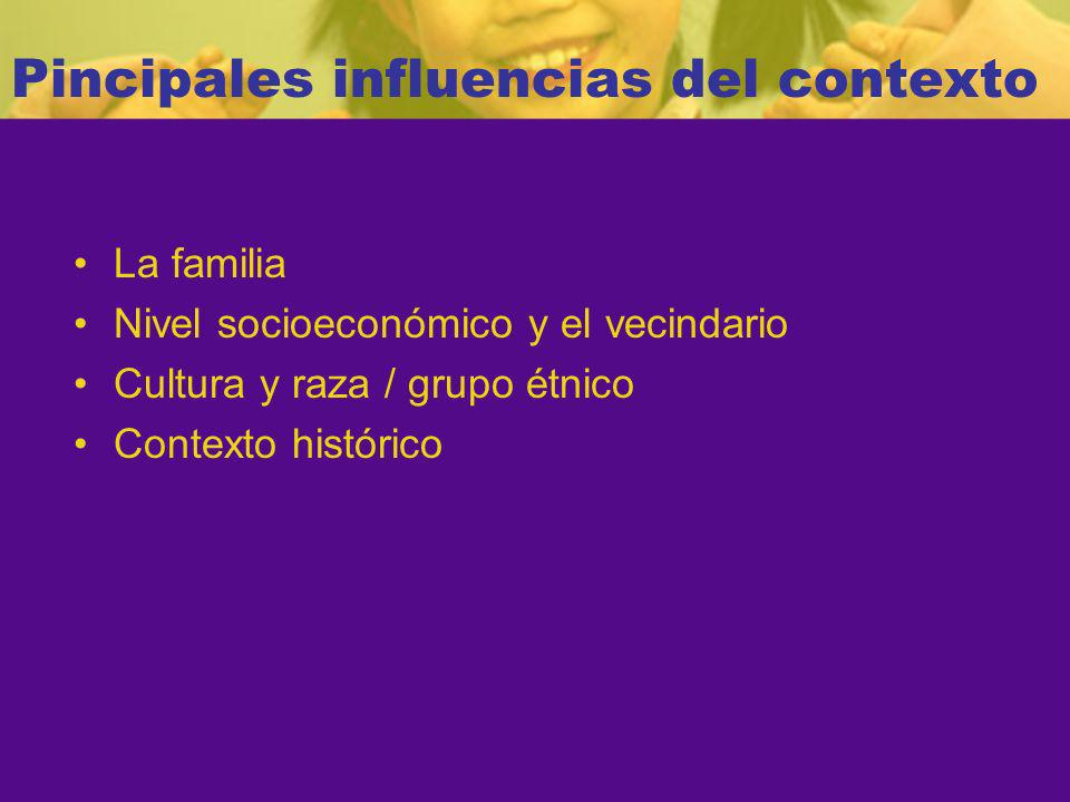 Pincipales influencias del contexto La familia Nivel socioeconómico y el vecindario Cultura y raza / grupo étnico Contexto histórico