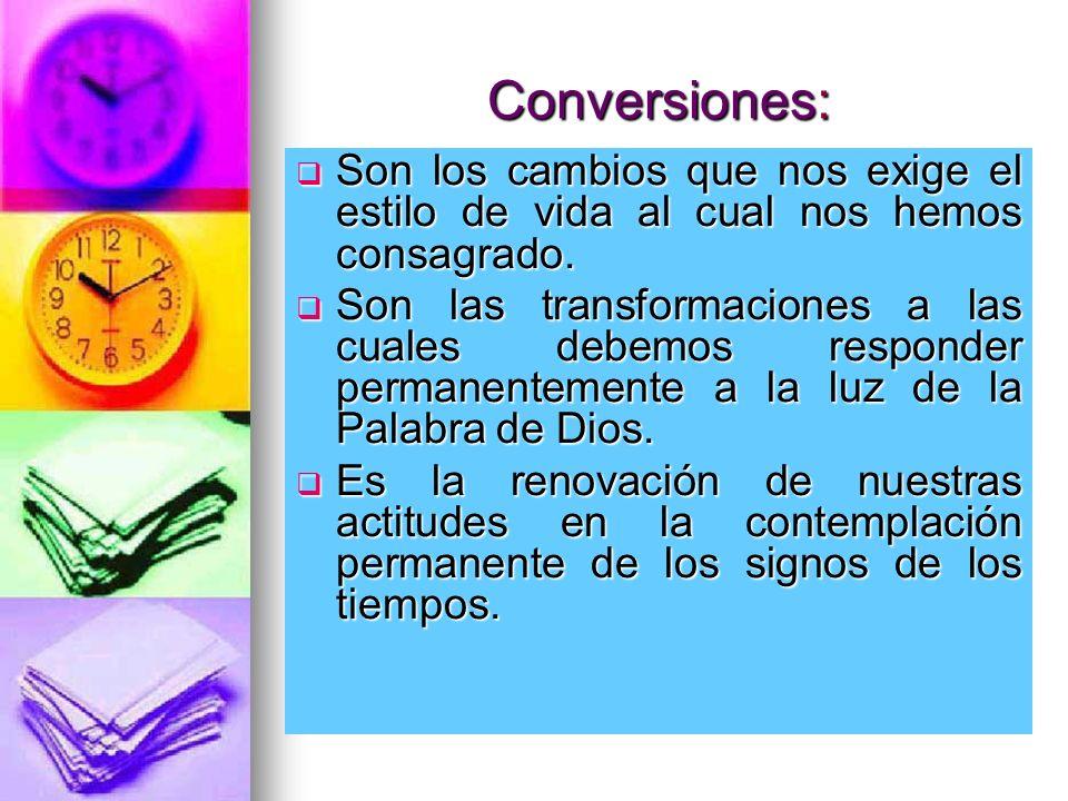 Conversiones: Son los cambios que nos exige el estilo de vida al cual nos hemos consagrado.