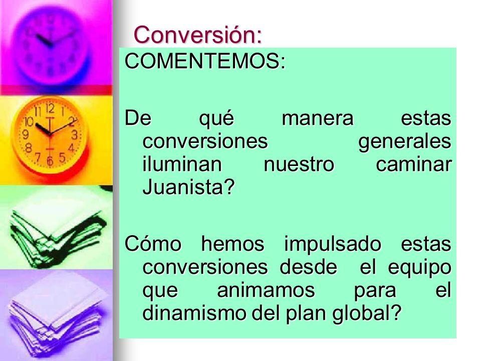 Conversión: COMENTEMOS: De qué manera estas conversiones generales iluminan nuestro caminar Juanista? Cómo hemos impulsado estas conversiones desde el