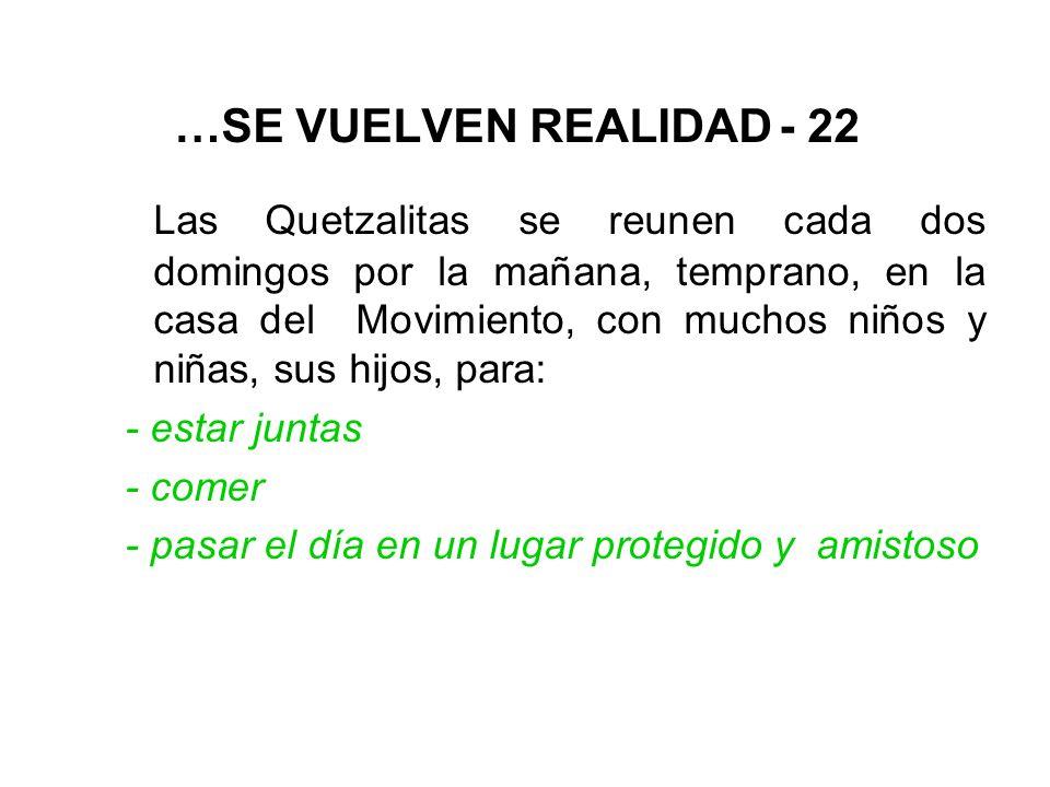 …SE VUELVEN REALIDAD - 22 Las Quetzalitas se reunen cada dos domingos por la mañana, temprano, en la casa del Movimiento, con muchos niños y niñas, sus hijos, para: - estar juntas - comer - pasar el día en un lugar protegido y amistoso