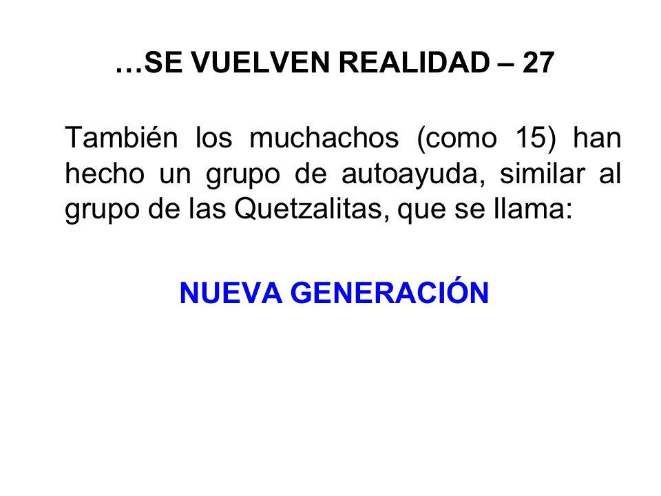 …SE VUELVEN REALIDAD – 27 También los muchachos (como 15) han hecho un grupo de autoayuda, similar al grupo de las Quetzalitas, que se llama: NUEVA GENERACIÓN