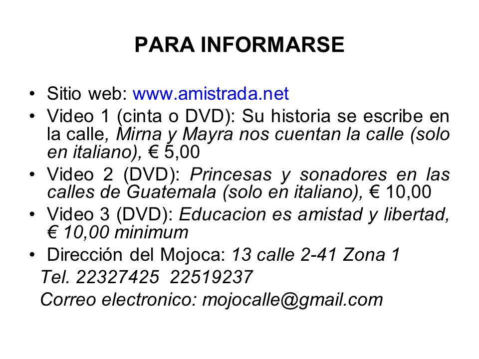 PARA INFORMARSE Sitio web: www.amistrada.net Video 1 (cinta o DVD): Su historia se escribe en la calle, Mirna y Mayra nos cuentan la calle (solo en italiano), 5,00 Video 2 (DVD): Princesas y sonadores en las calles de Guatemala (solo en italiano), 10,00 Video 3 (DVD): Educacion es amistad y libertad, 10,00 minimum Dirección del Mojoca: 13 calle 2-41 Zona 1 Tel.