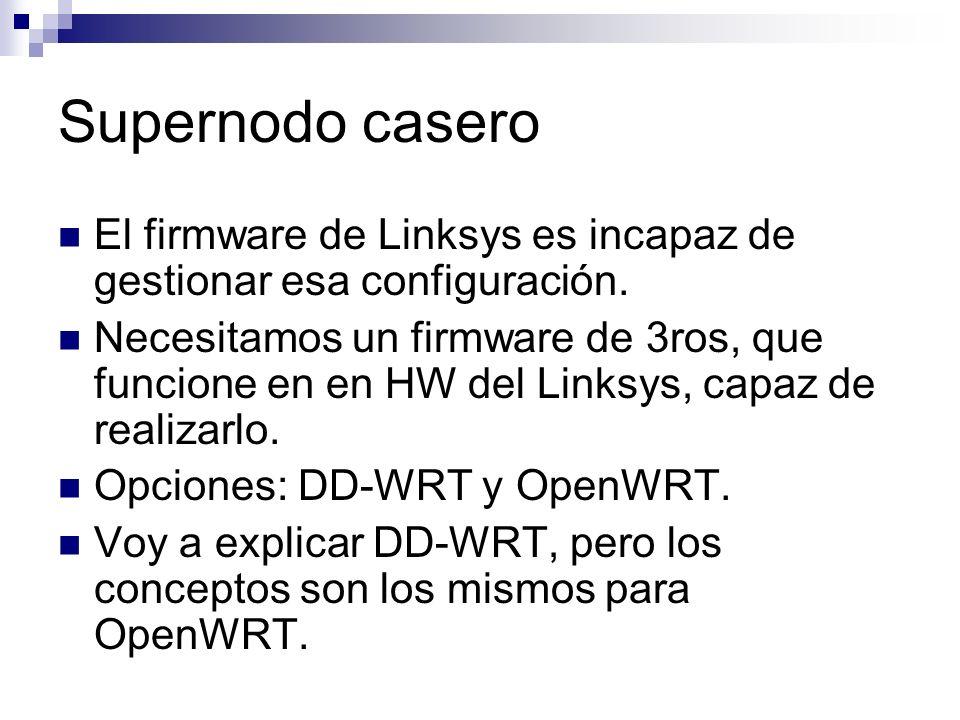 Supernodo casero El firmware de Linksys es incapaz de gestionar esa configuración. Necesitamos un firmware de 3ros, que funcione en en HW del Linksys,