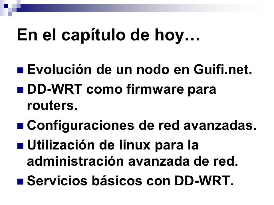 En el capítulo de hoy… Evolución de un nodo en Guifi.net. DD-WRT como firmware para routers. Configuraciones de red avanzadas. Utilización de linux pa