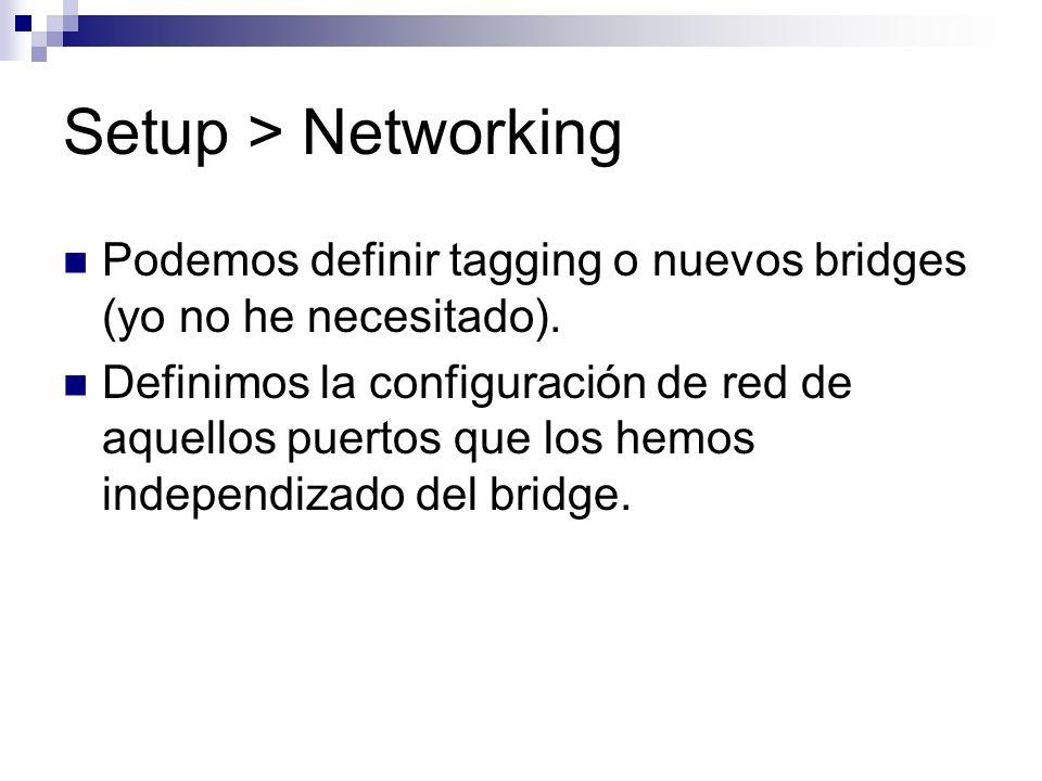 Setup > Networking Podemos definir tagging o nuevos bridges (yo no he necesitado). Definimos la configuración de red de aquellos puertos que los hemos