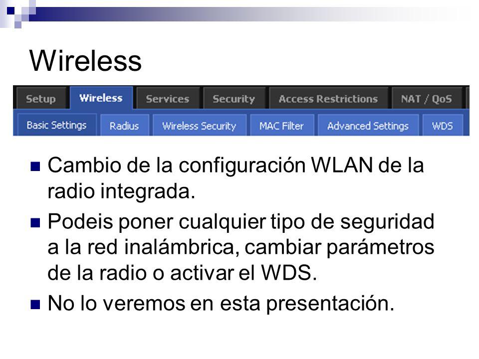 Wireless Cambio de la configuración WLAN de la radio integrada. Podeis poner cualquier tipo de seguridad a la red inalámbrica, cambiar parámetros de l