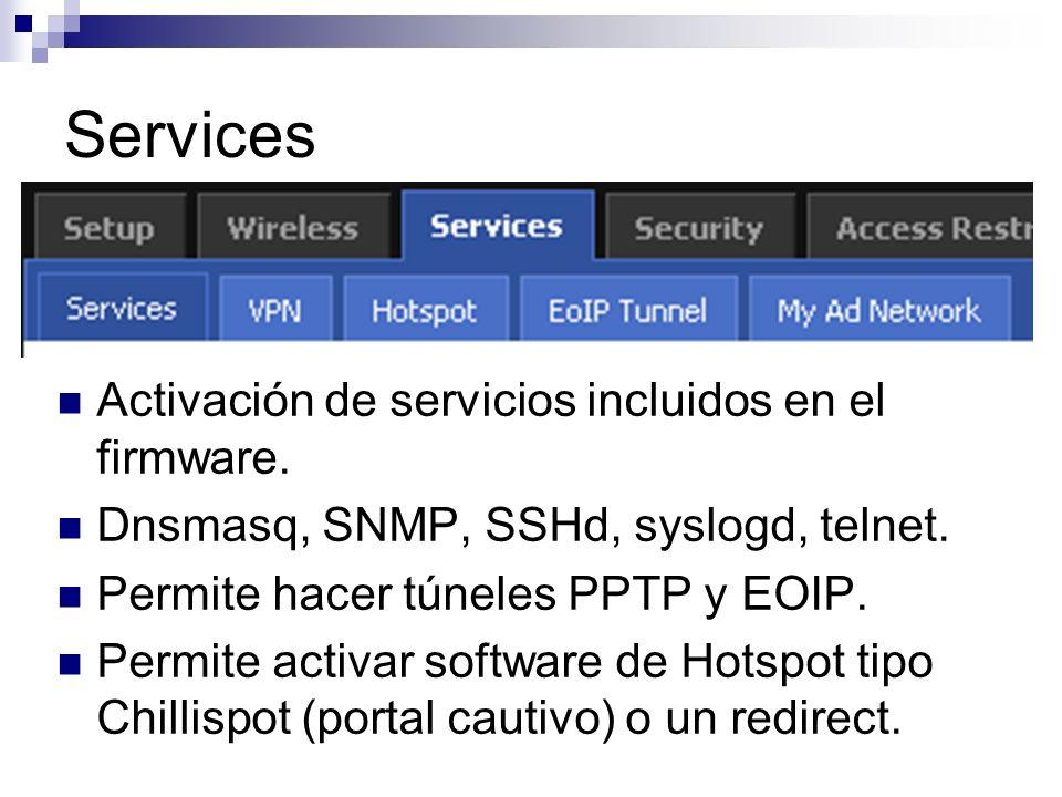 Services Activación de servicios incluidos en el firmware. Dnsmasq, SNMP, SSHd, syslogd, telnet. Permite hacer túneles PPTP y EOIP. Permite activar so