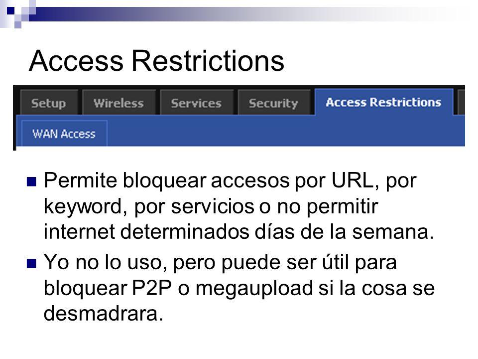 Access Restrictions Permite bloquear accesos por URL, por keyword, por servicios o no permitir internet determinados días de la semana. Yo no lo uso,