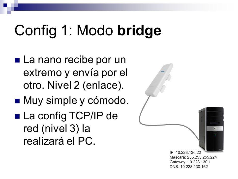 Config 1: Modo bridge La nano recibe por un extremo y envía por el otro. Nivel 2 (enlace). Muy simple y cómodo. La config TCP/IP de red (nivel 3) la r