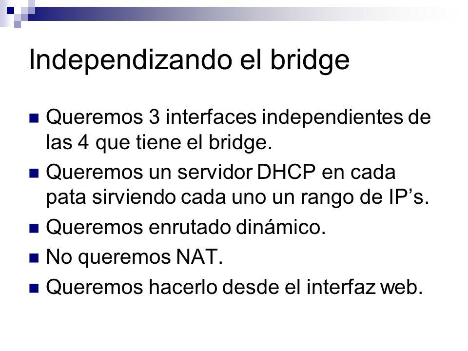 Queremos 3 interfaces independientes de las 4 que tiene el bridge. Queremos un servidor DHCP en cada pata sirviendo cada uno un rango de IPs. Queremos