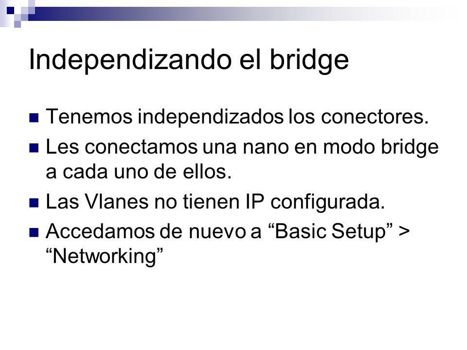 Independizando el bridge Tenemos independizados los conectores. Les conectamos una nano en modo bridge a cada uno de ellos. Las Vlanes no tienen IP co