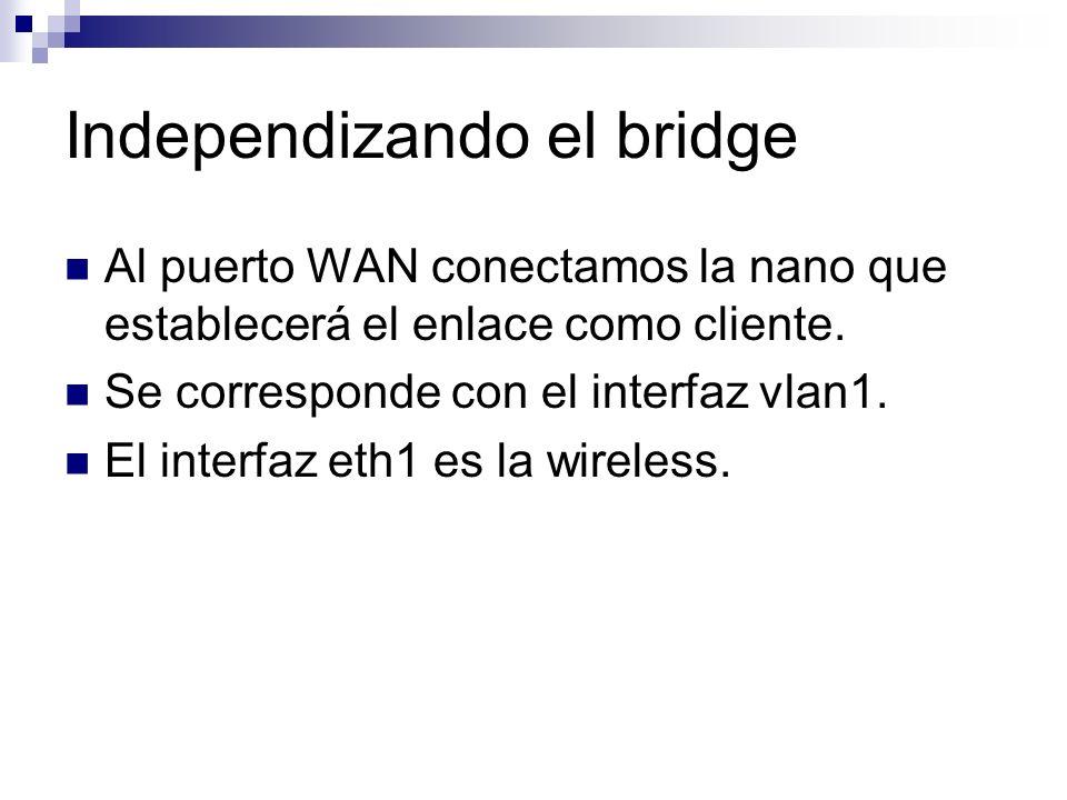 Independizando el bridge Al puerto WAN conectamos la nano que establecerá el enlace como cliente. Se corresponde con el interfaz vlan1. El interfaz et