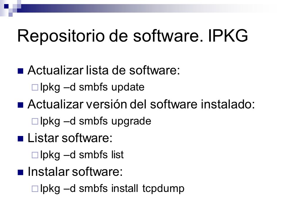 Repositorio de software. IPKG Actualizar lista de software: Ipkg –d smbfs update Actualizar versión del software instalado: Ipkg –d smbfs upgrade List