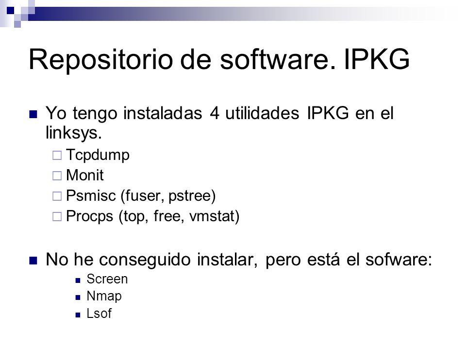Repositorio de software. IPKG Yo tengo instaladas 4 utilidades IPKG en el linksys. Tcpdump Monit Psmisc (fuser, pstree) Procps (top, free, vmstat) No