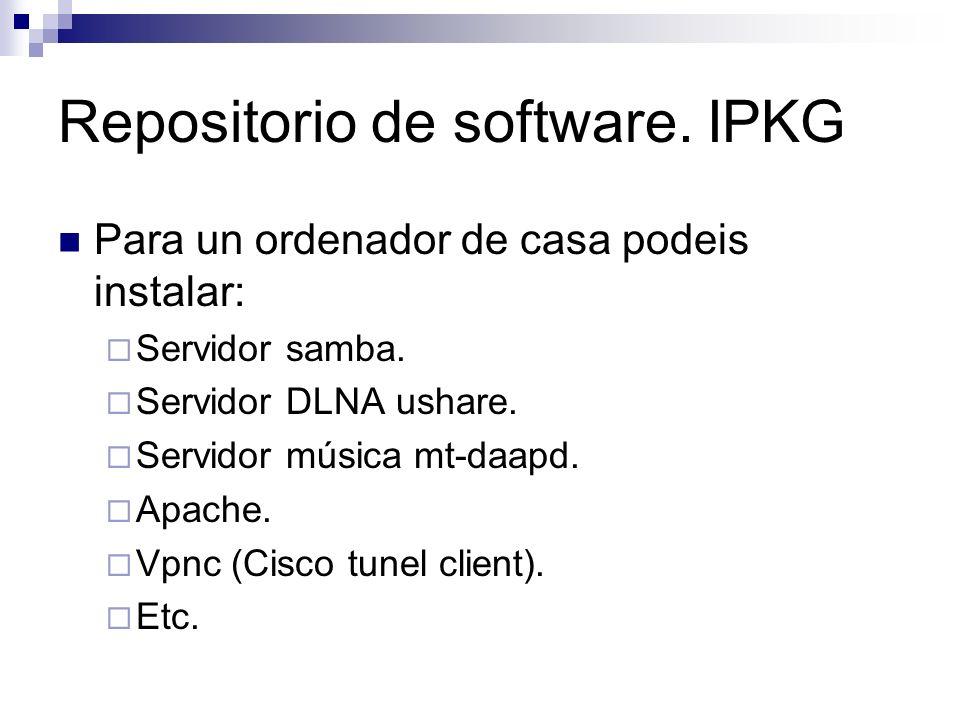 Repositorio de software. IPKG Para un ordenador de casa podeis instalar: Servidor samba. Servidor DLNA ushare. Servidor música mt-daapd. Apache. Vpnc