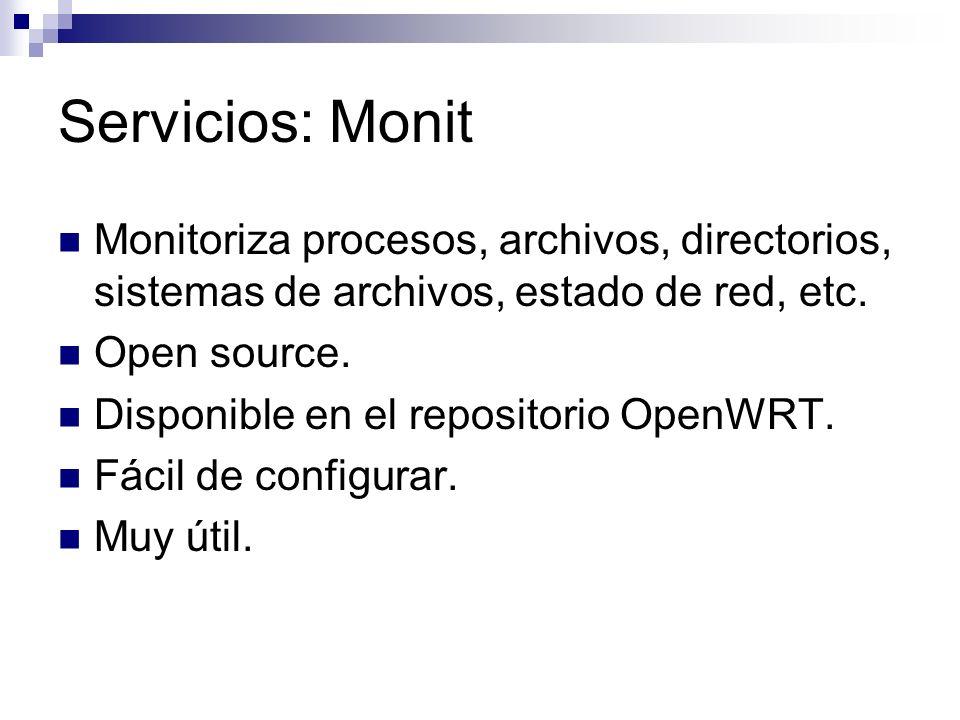 Servicios: Monit Monitoriza procesos, archivos, directorios, sistemas de archivos, estado de red, etc. Open source. Disponible en el repositorio OpenW