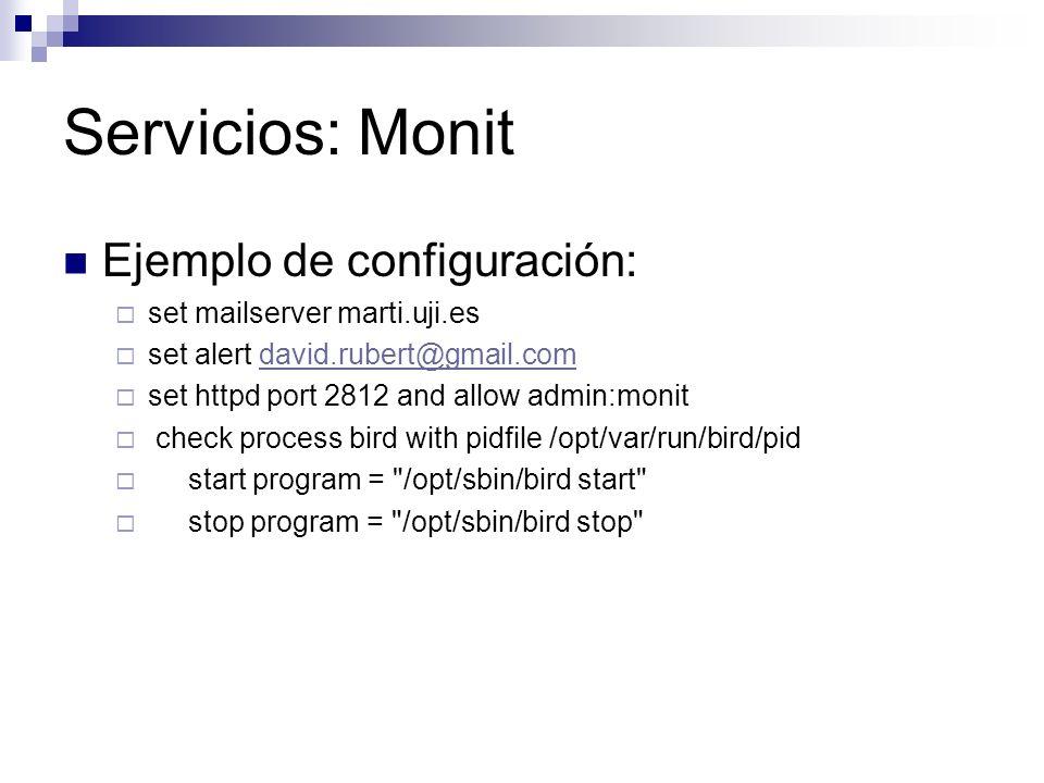 Servicios: Monit Ejemplo de configuración: set mailserver marti.uji.es set alert david.rubert@gmail.comdavid.rubert@gmail.com set httpd port 2812 and