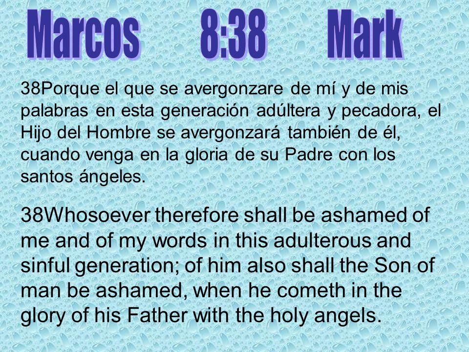 38Porque el que se avergonzare de mí y de mis palabras en esta generación adúltera y pecadora, el Hijo del Hombre se avergonzará también de él, cuando