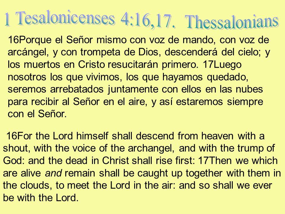16Porque el Señor mismo con voz de mando, con voz de arcángel, y con trompeta de Dios, descenderá del cielo; y los muertos en Cristo resucitarán prime