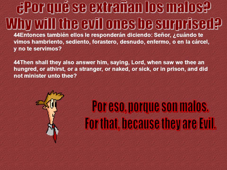44Entonces también ellos le responderán diciendo: Señor, ¿cuándo te vimos hambriento, sediento, forastero, desnudo, enfermo, o en la cárcel, y no te s