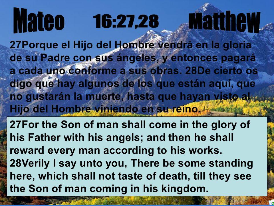 27Porque el Hijo del Hombre vendrá en la gloria de su Padre con sus ángeles, y entonces pagará a cada uno conforme a sus obras. 28De cierto os digo qu