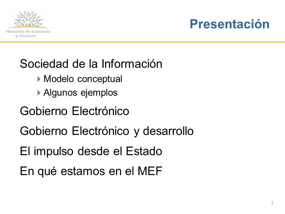 2 Sociedad de la Información Modelo conceptual Algunos ejemplos Gobierno Electrónico Gobierno Electrónico y desarrollo El impulso desde el Estado En qué estamos en el MEF Presentación