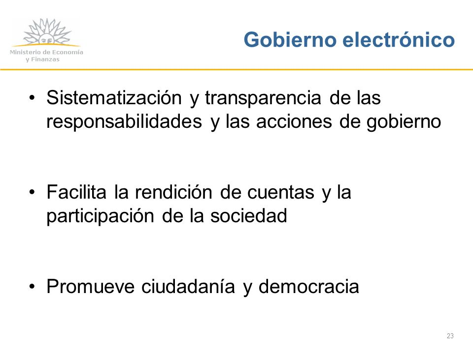 23 Gobierno electrónico Sistematización y transparencia de las responsabilidades y las acciones de gobierno Facilita la rendición de cuentas y la participación de la sociedad Promueve ciudadanía y democracia