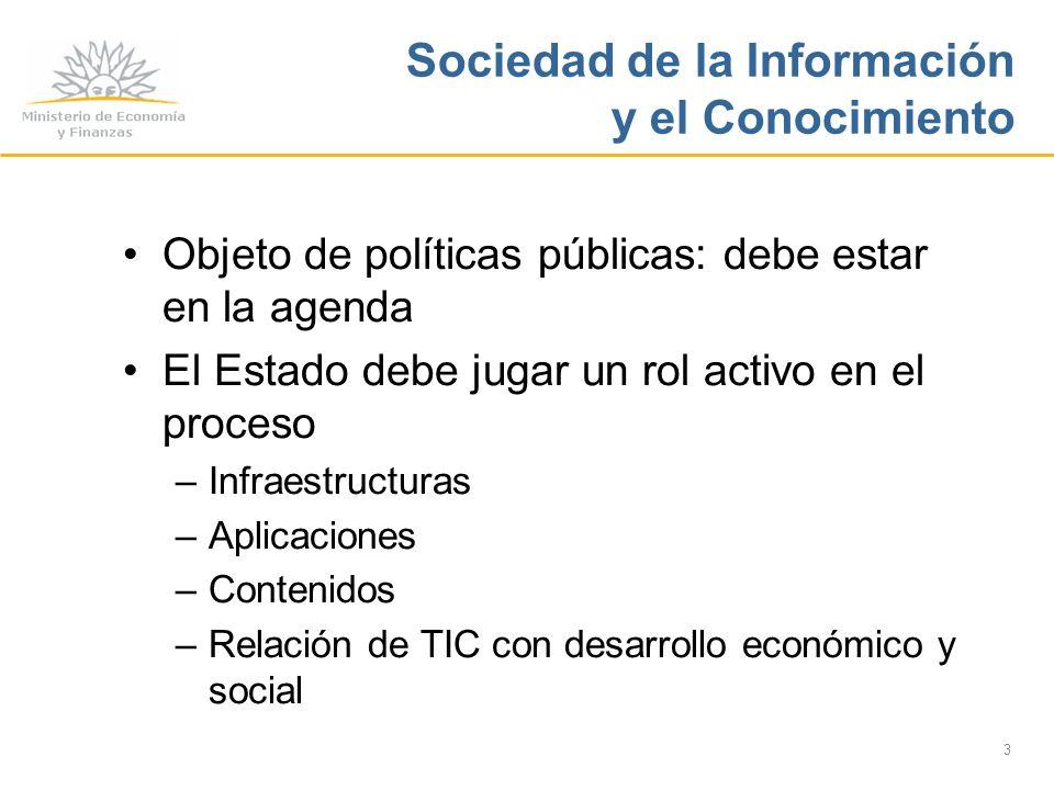 3 Sociedad de la Información y el Conocimiento Objeto de políticas públicas: debe estar en la agenda El Estado debe jugar un rol activo en el proceso –Infraestructuras –Aplicaciones –Contenidos –Relación de TIC con desarrollo económico y social