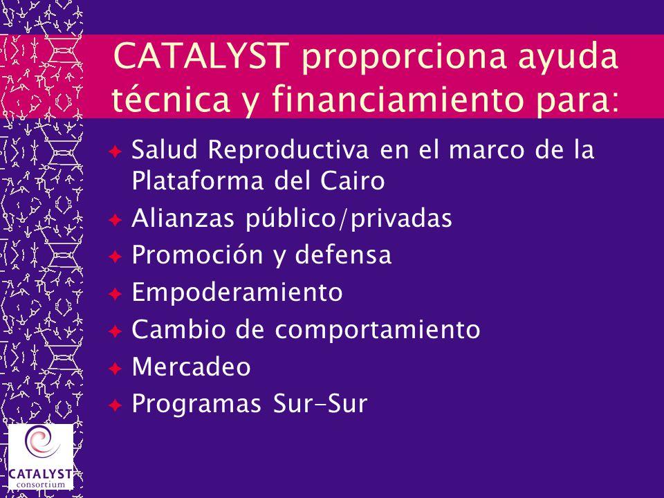 CATALYST proporciona ayuda técnica y financiamiento para: Salud Reproductiva en el marco de la Plataforma del Cairo Alianzas público/privadas Promoció
