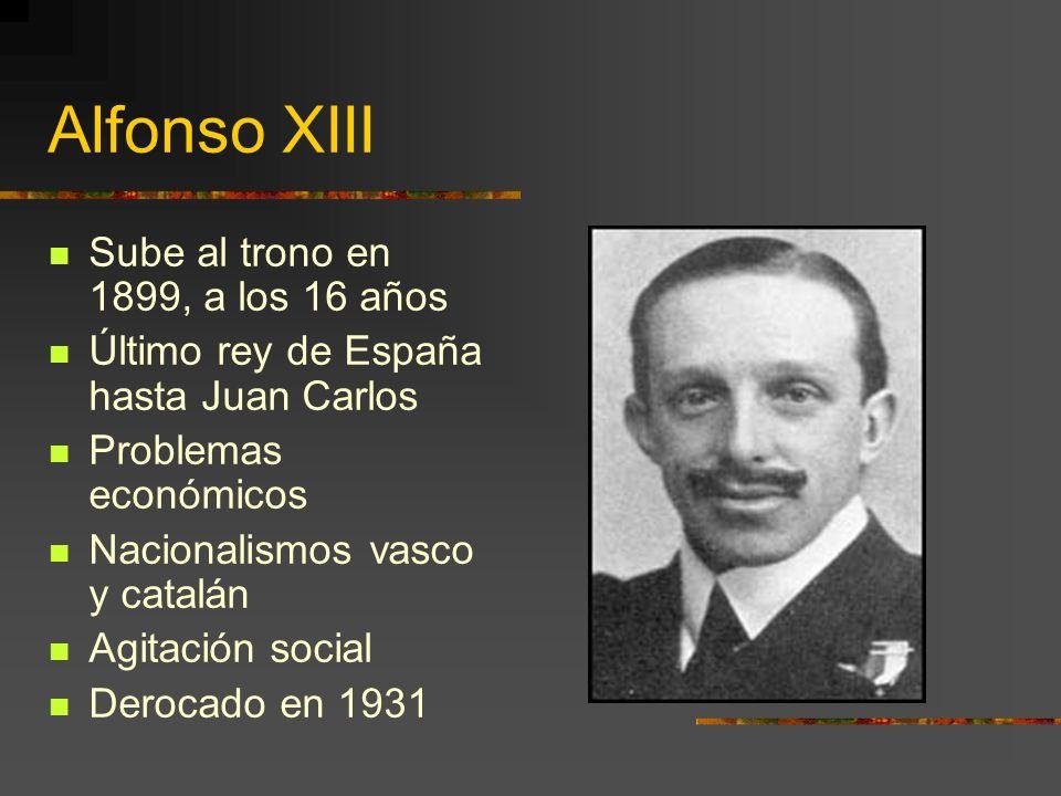 Alfonso XIII Sube al trono en 1899, a los 16 años Último rey de España hasta Juan Carlos Problemas económicos Nacionalismos vasco y catalán Agitación social Derocado en 1931