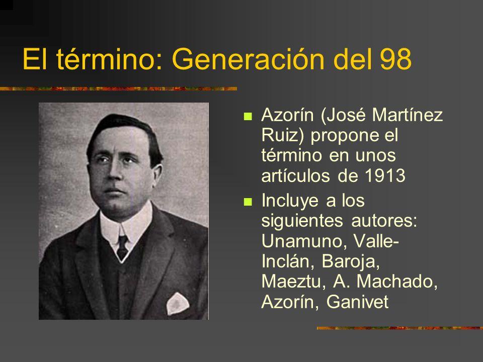 El término: Generación del 98 Azorín (José Martínez Ruiz) propone el término en unos artículos de 1913 Incluye a los siguientes autores: Unamuno, Valle- Inclán, Baroja, Maeztu, A.