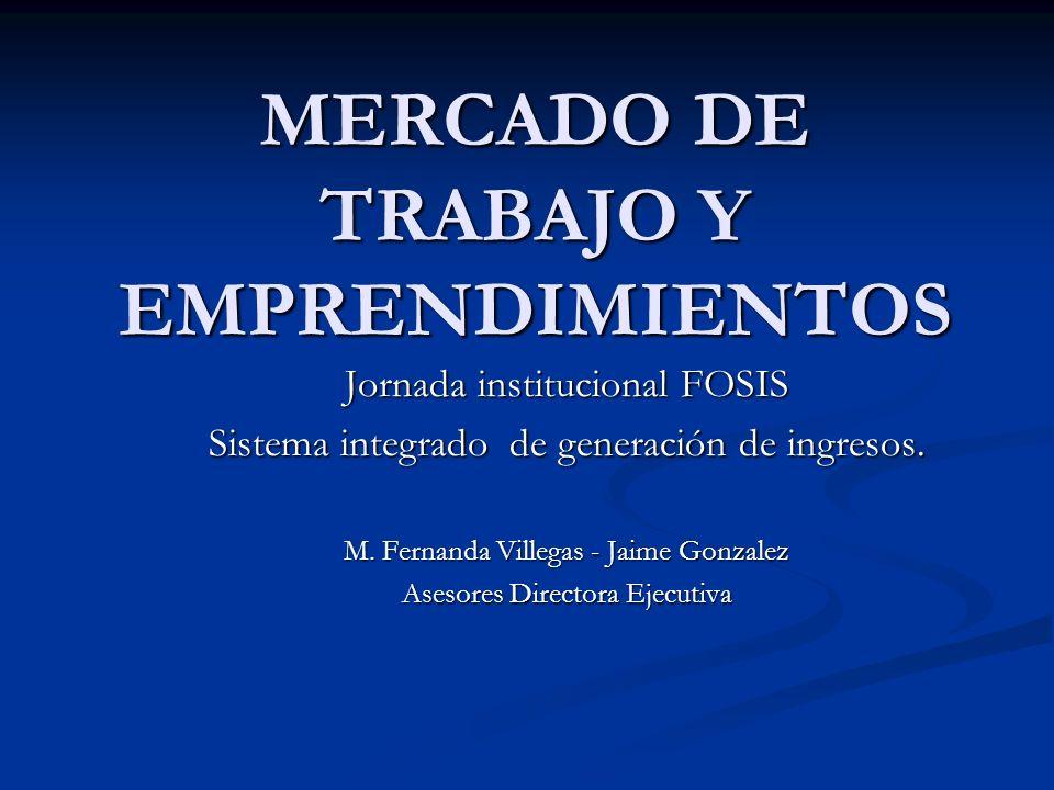 MERCADO DE TRABAJO Y EMPRENDIMIENTOS Jornada institucional FOSIS Sistema integrado de generación de ingresos. M. Fernanda Villegas - Jaime Gonzalez As