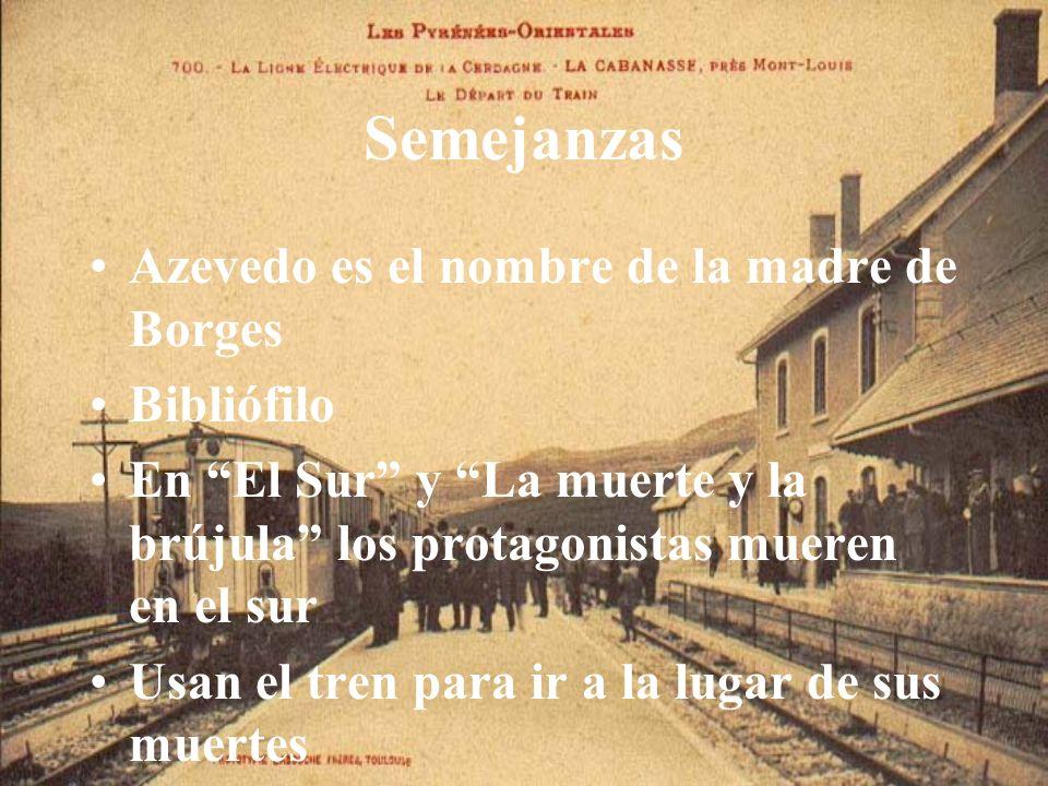 Semejanzas Azevedo es el nombre de la madre de Borges Bibliófilo En El Sur y La muerte y la brújula los protagonistas mueren en el sur Usan el tren pa