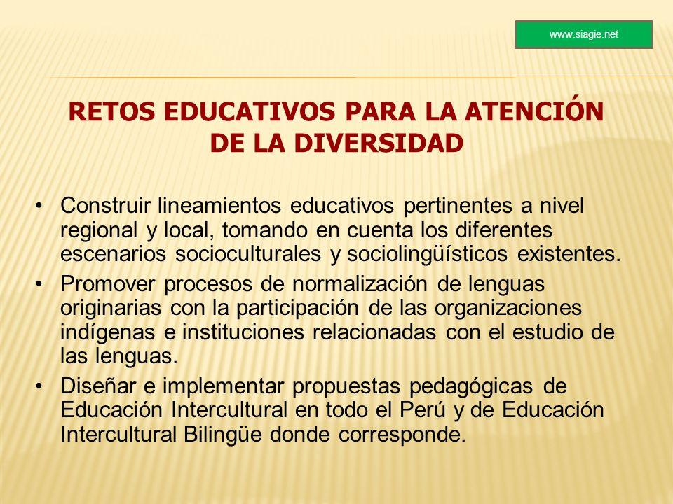 RETOS EDUCATIVOS PARA LA ATENCIÓN DE LA DIVERSIDAD Construir lineamientos educativos pertinentes a nivel regional y local, tomando en cuenta los difer