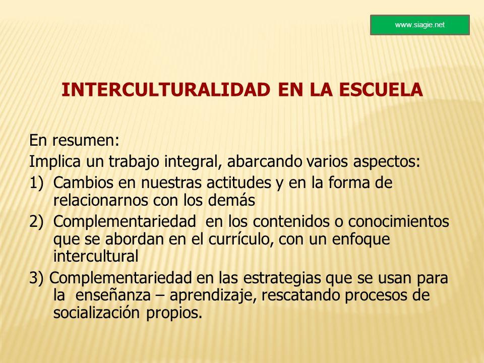 INTERCULTURALIDAD EN LA ESCUELA En resumen: Implica un trabajo integral, abarcando varios aspectos: 1)Cambios en nuestras actitudes y en la forma de r
