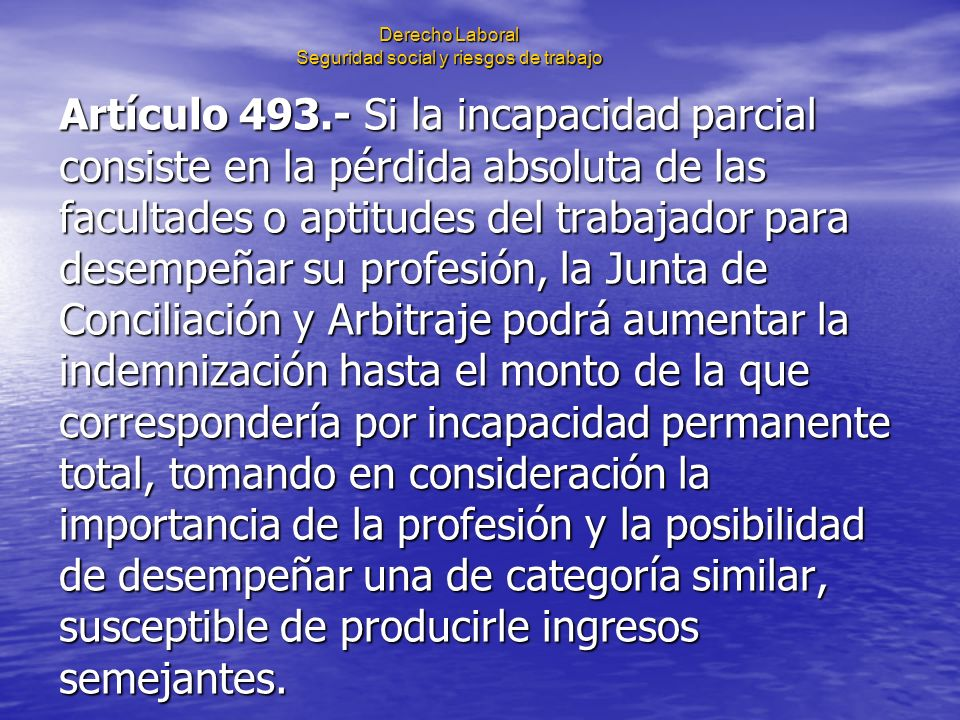 Derecho Laboral Seguridad social y riesgos de trabajo Artículo 493.- Si la incapacidad parcial consiste en la pérdida absoluta de las facultades o apt