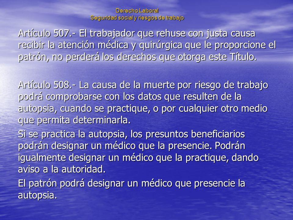 Derecho Laboral Seguridad social y riesgos de trabajo Artículo 507.- El trabajador que rehuse con justa causa recibir la atención médica y quirúrgica
