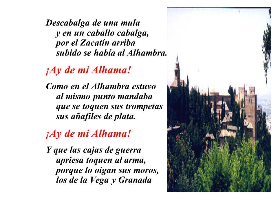 Paseábase el rey moro Por la ciudad de Granada, desde la puerta de Elvira hasta la de Vivarrambla. ¡Ay de mi Alhama! Cartas le fueron venidas que Alha