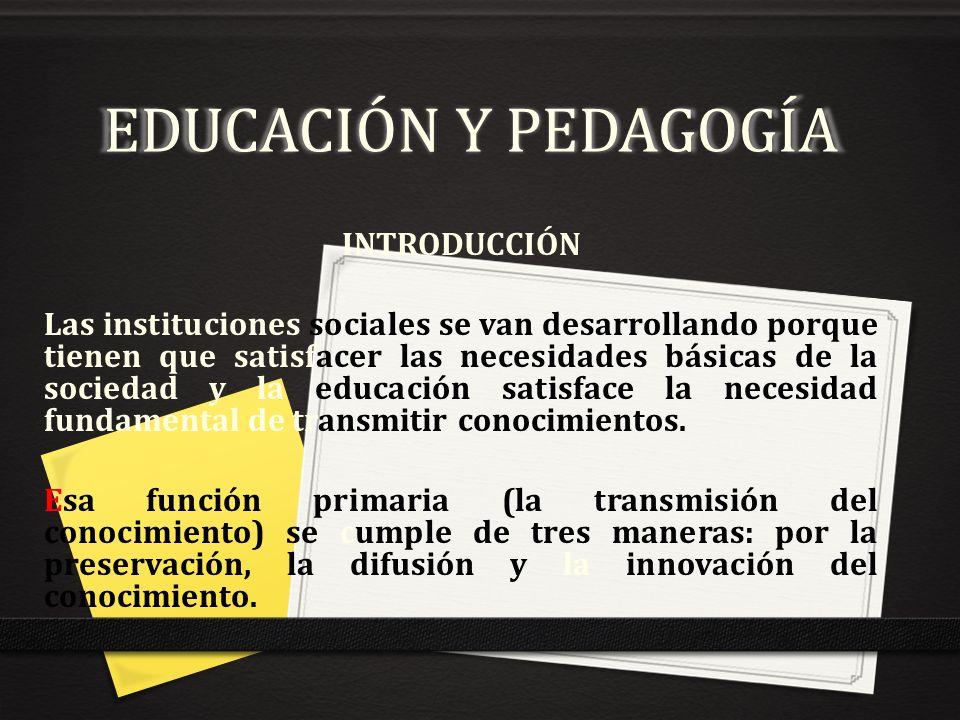 EDUCACIÓN Y PEDAGOGÍA INTRODUCCIÓN Las instituciones sociales se van desarrollando porque tienen que satisfacer las necesidades básicas de la sociedad
