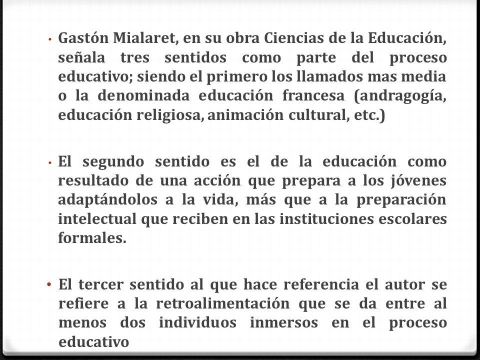 Gastón Mialaret, en su obra Ciencias de la Educación, señala tres sentidos como parte del proceso educativo; siendo el primero los llamados mas media