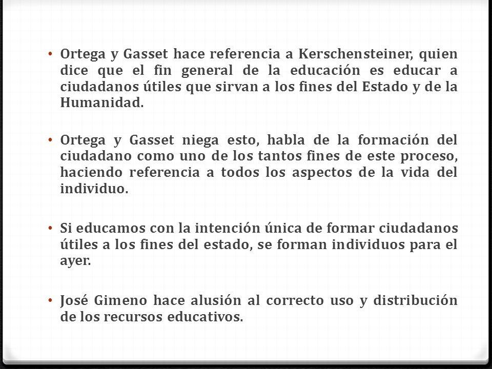 Ortega y Gasset hace referencia a Kerschensteiner, quien dice que el fin general de la educación es educar a ciudadanos útiles que sirvan a los fines