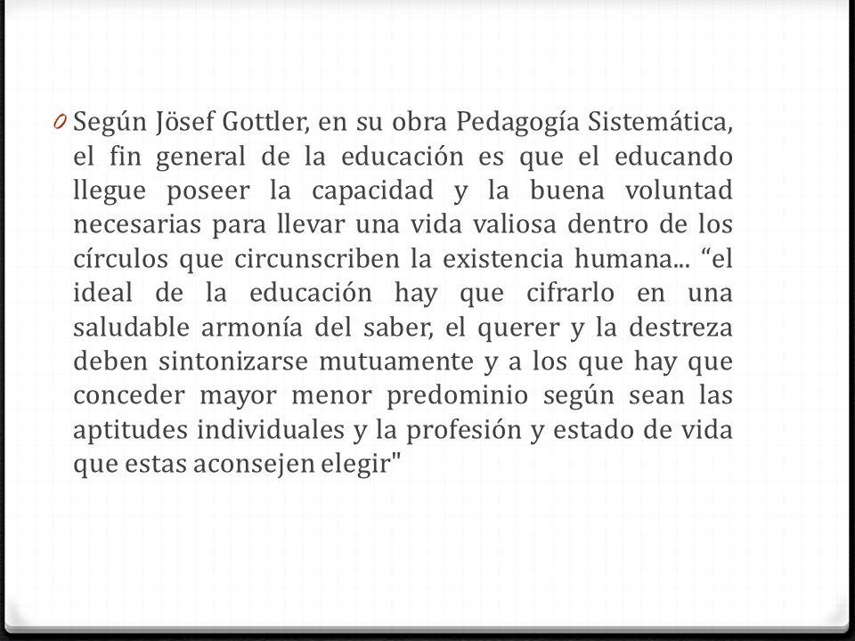 0 Según Jösef Gottler, en su obra Pedagogía Sistemática, el fin general de la educación es que el educando llegue poseer la capacidad y la buena volun